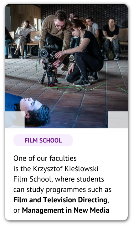 A group of filmmakers and a phrase: One of our faculties is the Krzysztof Kieślowski Film School, where students can study programmes such as Film and Television Directing, or Management in New Media.