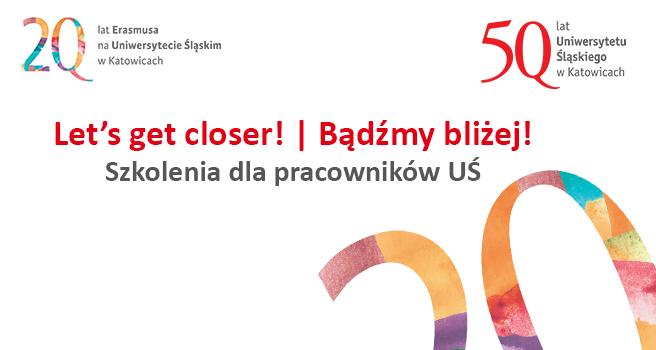 grafika z napisem Let's get closer! / Bądźmy bliżej! Szkolenia dla pracowników UŚ. Widać dwa logo: 50-lecia UŚ i 20-lecia Erasmusa na UŚ