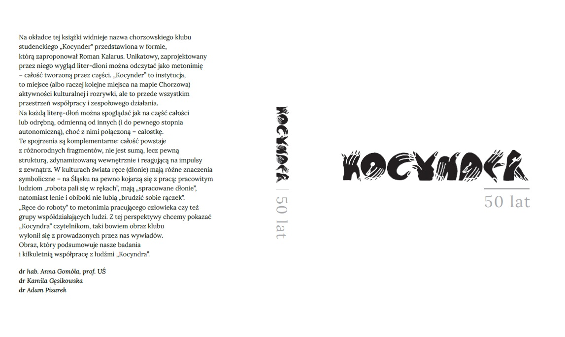 """okładka monografii """"Kocynder 50 lat"""" Na okładce tej książki widnieje nazwa chorzowskiego klubu studenckiego """"Kocynder"""" przedstawiona w formie, którą zaproponował Roman Kalarus. Unikatowy, zaprojektowany przez niego wygląd liter-dłoni można odczytać metonimię – całość tworzoną przez części. """"Kocynder"""" to instytucja, to miejsce (albo raczej kolejne miejsca na mapie Chorzowa) aktywności kulturalnej i rozrywki, ale to przede wszystkim przestrzeń współpracy i zespołowego działania. Na każdą literę-dłoń można spoglądać jak na części całości lub odrębną, odmienną od innych (i do pewnego stopnia autonomiczną), choć z nimi połączoną – całostkę. Te spojrzenia są komplementarne: całość powstaje z różnorodnych fragmentów, nie jest sumą, lecz pewną strukturą, zdynamizowaną wewnętrznie i reagującą na impulsy z zewnątrz. W kulturach świata ręce (dłonie) mają różne znaczenia symboliczne – na Śląsku na pewno kojarzą się z pracą: pracowitym ludziom """"robota pali się w rękach"""", mają """"spracowane dłonie"""", natomiast lenie i obiboki nie lubią """"brudzić sobie rączek"""". """"Ręce do roboty"""" to metonimia pracującego człowieka czy też grupy współdziałających ludzi. Z tej perspektywy chcemy pokazać """"Kocyndra"""" czytelnikom, taki bowiem obraz klubu wyłonił się z prowadzonych przez nas wywiadów. Obraz, który podsumowuje nasze badania i kilkuletnią współpracę z ludźmi """"Kocyndra"""". Dr hab. Anna Gomóła, prof. UŚ, dr Kamila Gęsikowska, dr Adam Pisarek"""